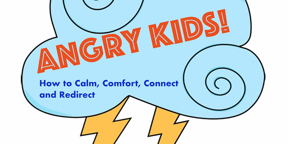 Angry Kids! How to Calm, Comfort, Connect, and Redirect