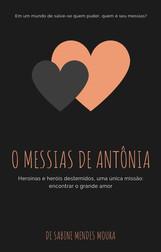 (Wattpad, 2018)  Antonia é uma jovem mãe solo de 25 anos em busca (um tanto frenética) pelo amor de sua vida. Focada, sabe que nem um acidente sério (ainda que causado por um menino de bicicleta) pode desviá-la de seu propósito (talvez, o médico da emergência seja o motivo de todo aquele transtorno). Adianto que não será, mas, a partir dessa simpática (e um tanto obsessiva) personagem, O Messias de Antonia convida a investigarmos muitas histórias (incluindo a do médico que ela não achou gato), em um livro que pode ser lido como uma série de contos ou um romance completo, à espera do capítulo em que todas as tramas vão se cruzar.