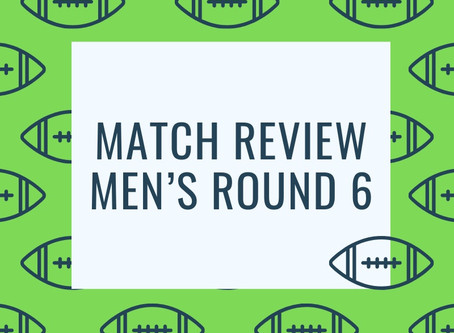 Match Review - Men's Round 6
