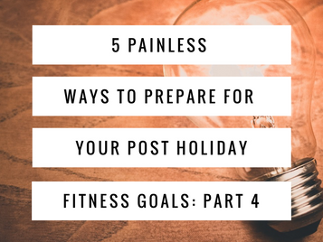 5 Painless Ways to Prepare For Your Post Holiday Fitness Goals: Part 4