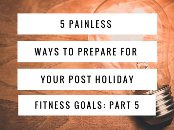 5 Painless Ways to Prepare For Your Post Holiday Fitness Goals: Part 5