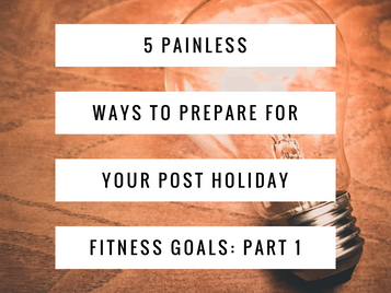 5 Painless Ways to Prepare For Your Post Holiday Fitness Goals:                 Part 1
