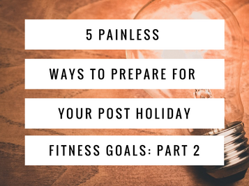 5 Painless Ways to Prepare For Your Post Holiday Fitness Goals: Part 2