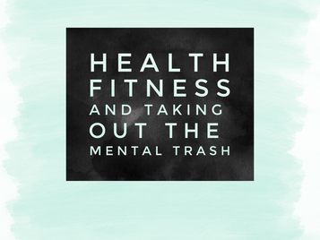 Health, Fitness and Taking Out My Mental Trash