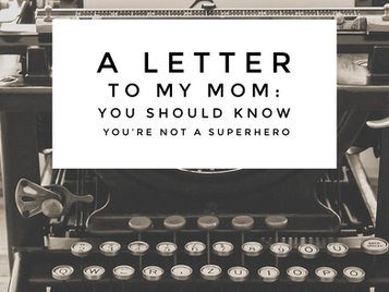 A Letter To My Mom: You Should Know You're Not A Superhero