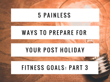5 Painless Ways to Prepare For Your Post Holiday Fitness Goals: Part 3