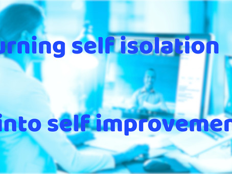 Turning self isolation into self improvement