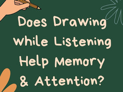 Does Drawing  While Listening Help Memory and Attention?