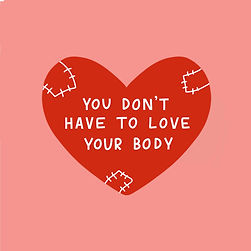 """A pink background with a red illustrated loveheart in the centre. Within the heart is white handwritten text in block capitals. The text reads """"you don't have to love your body"""". There are white sewn patches around the heart too."""