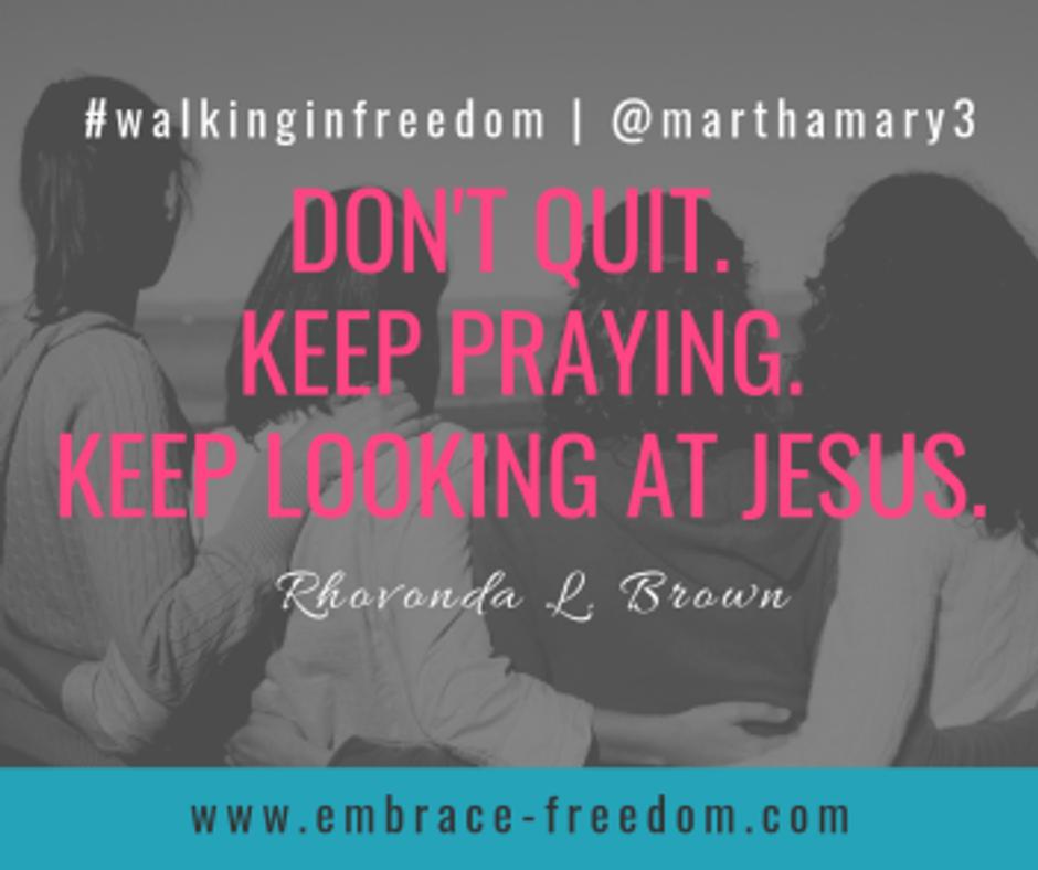 DON'T QUIT. KEEP PRAYING. KEEP LOOKING AT JESUS. (1)
