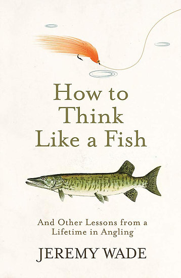 How to Think Like a Fish Hardback by Jeremy Wade