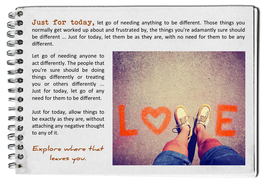 Just for today, let go of needing it to be different. How to find your bliss. Fall in love with today.