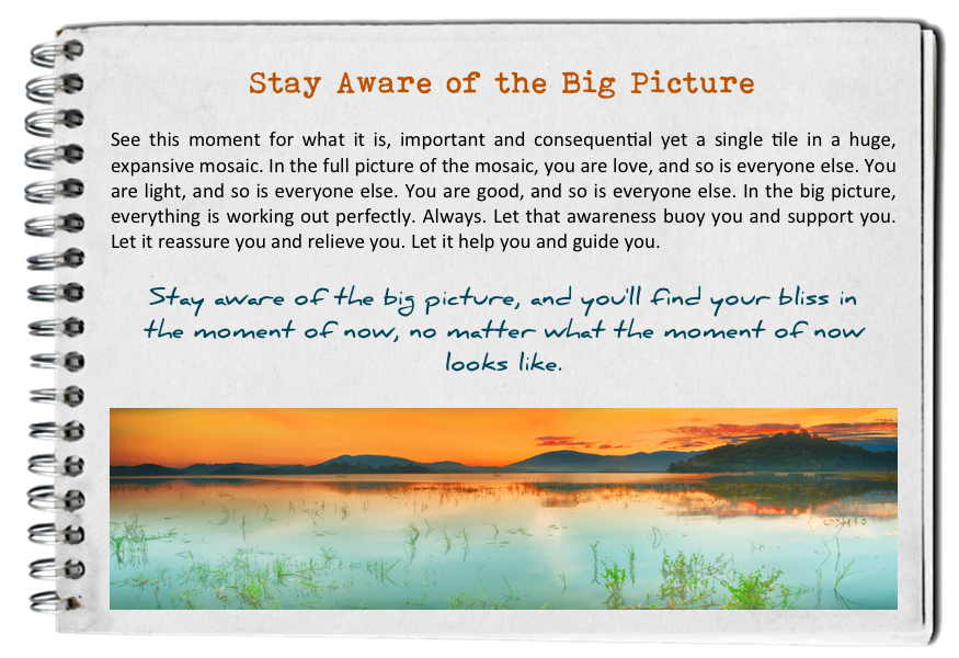 Stay aware of the big picture. How to find your bliss. Fall in love with today.
