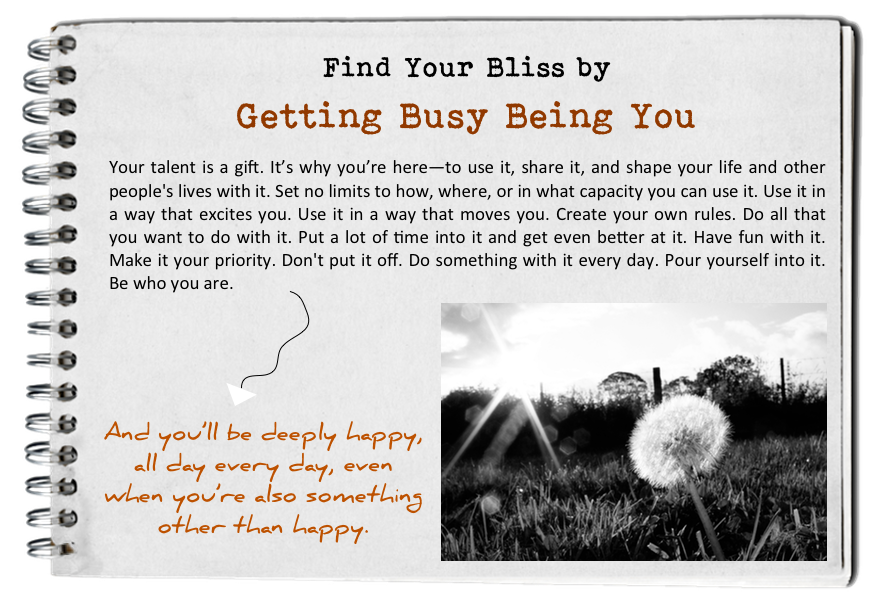 Get busy being you. How to find your bliss. Fall in love with today.