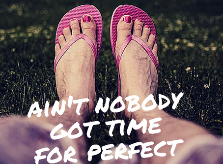 Ain't Nobody Got Time for Perfect