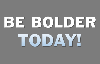 Be Bolder Today!