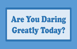 Are You Daring Greatly Today?