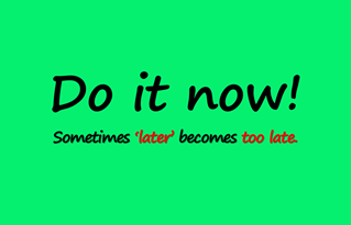 Do It Now…Sometimes Later Becomes Too Late