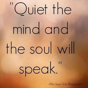 Quiet the mind and the soul will speak