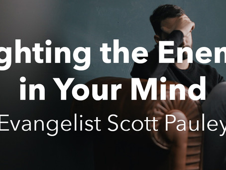 Fighting the Enemy in Your Mind - Evangelist Scott Pauley