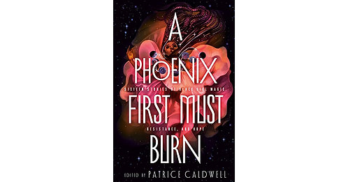 A Phoenix First Must Burn: Edited by Patrice Caldwell