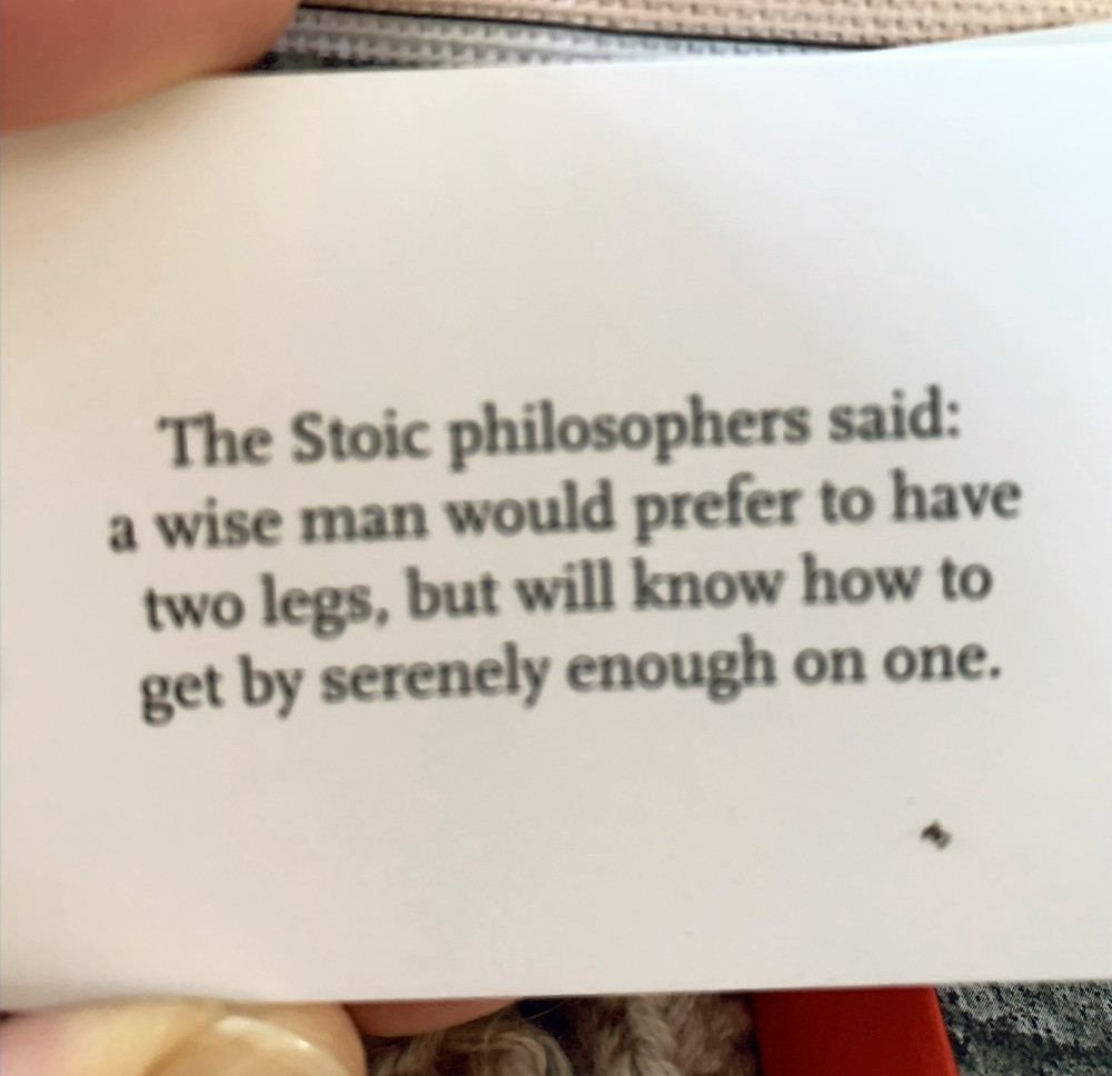 """A card reading, """"The Stoic philosophers said: a wise man would prefer to have two legs, but will know how to get by serenely enough on one."""""""