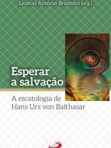 Esperar a salvação A escatologia de Hans Urs von Balthasar