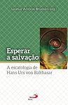 Esperar a salvação - A escatologia de Hans Urs von Balthasar