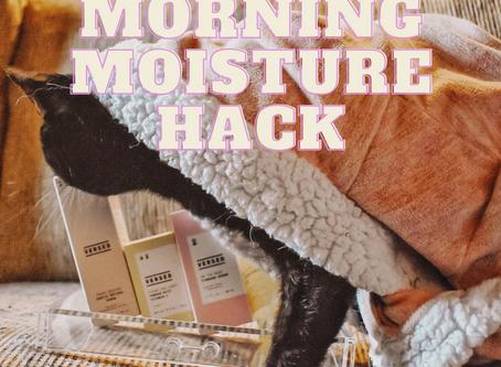 MORNING MOISTURE HACK