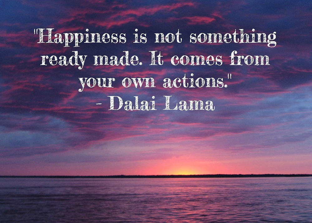 Happines is not something ready made. It comes from your own actions