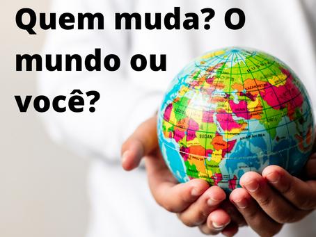 Quem muda? O mundo ou você?