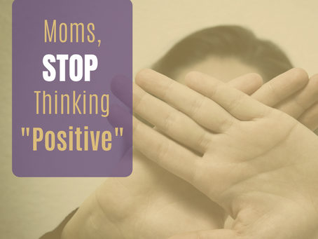 "Moms, STOP Thinking ""Positive"""