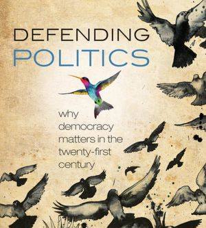 "Review: ""Defending Politics: Why Democracy Matters in the Twenty-First Century"""