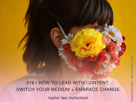 How to Lead with Content, Switch Your Medium + Embrace Change | Taylor Lee