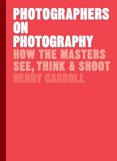 Photographers on Photography: How the Masters See, Think & Shoot by Henry Carrol