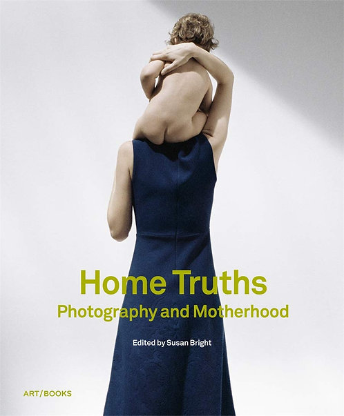 Home Truths: Photography and Motherhood by Susan Bright