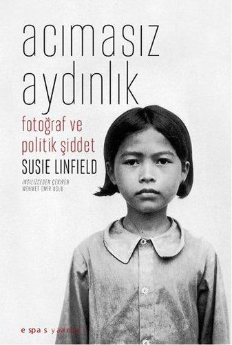 Acımasız Aydınlık, Fotoğraf ve Politik Şiddet by Susie Linfield