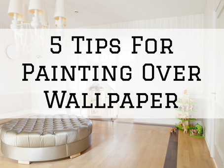 5 Tips For Painting Over Wallpaper in Dayton, OH