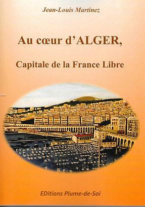 Au coeur d'Alger Capitale de la France libre - J.Louis Martinez