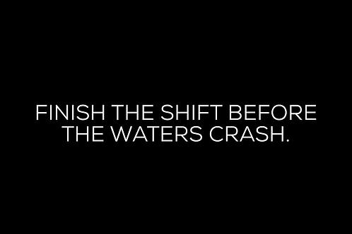 Finish The Shift Before The Waters Crash