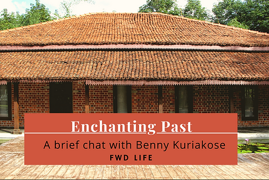 FWD Life Magazine's  brief chat with Benny Kuriakose who has been bringing the past back to the present through architecture.