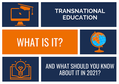 TRANSNATIONAL EDUCATION: WHAT IT IS AND WHY IT MATTERS IN 2021
