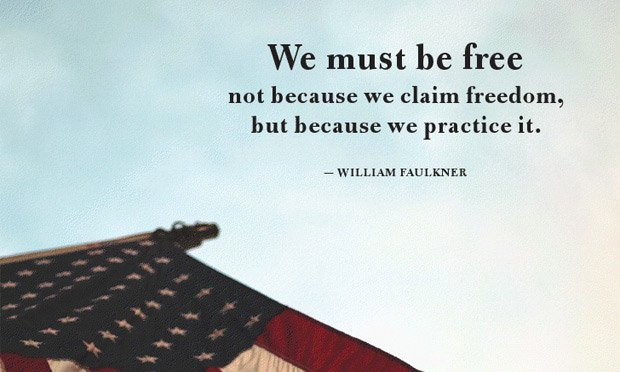 """We must be free not because we claim freedom, but because we practice it."" - William Faulkner"