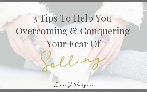 3 Tips To Help You Overcome & Conquer Your Fear Of Selling