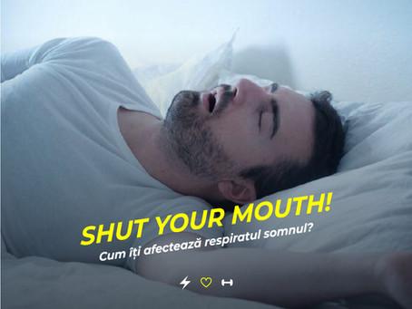 SHUT YOUR MOUTH! Cum iti afecteaza respiratul somnul?