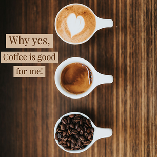 Why Yes, Coffee is Good for Me!