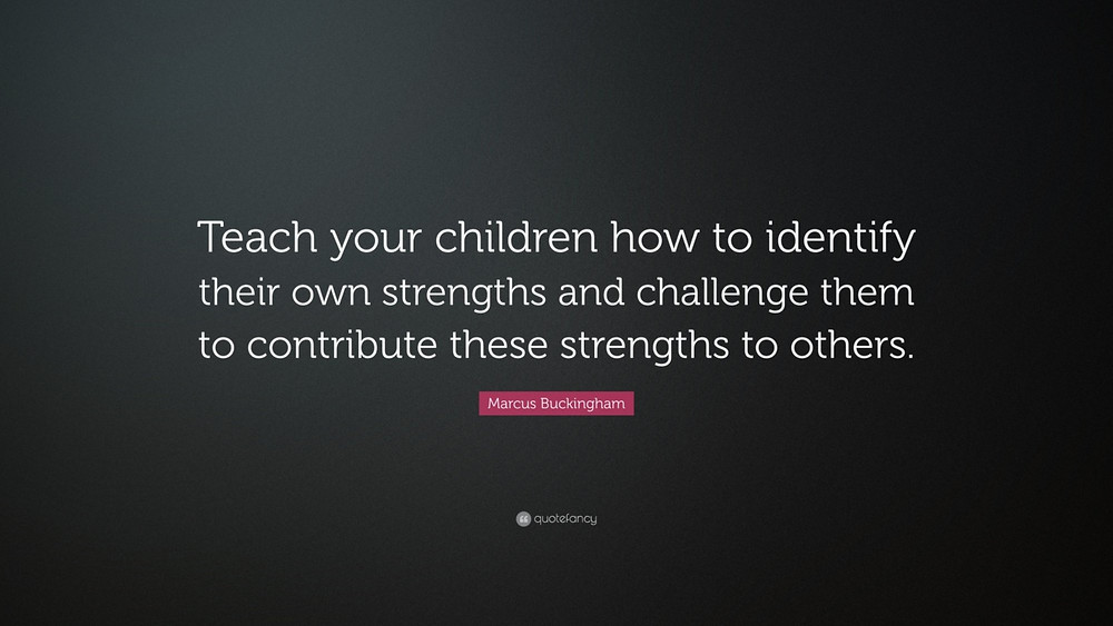 Teach your children how to identify their own strengths and challenge them to contribute these strengths to others. -Marcus Buckingham