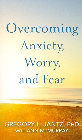 Overcoming Anxiety, Worry, and Fear Gregory L Jantz