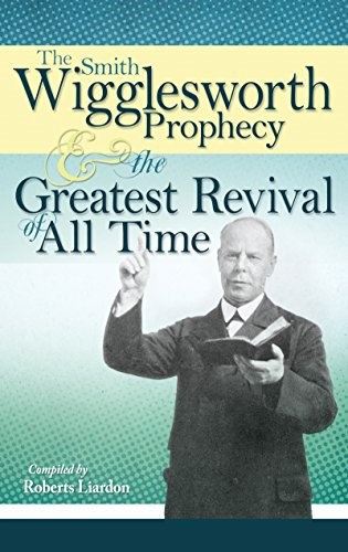 THESMITH WIGGLESWORTH PROPHECY AND GREAT REVIVAL ALL TIME - SMITH WIGGLESWORTH