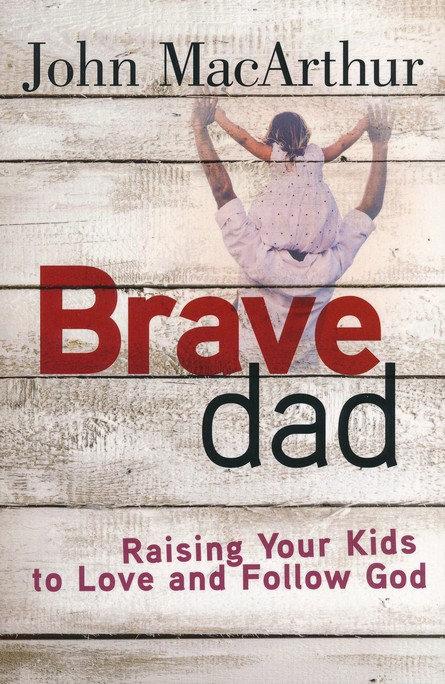Brave Dad: Raising Your Kids to Love and Follow God John McArthur